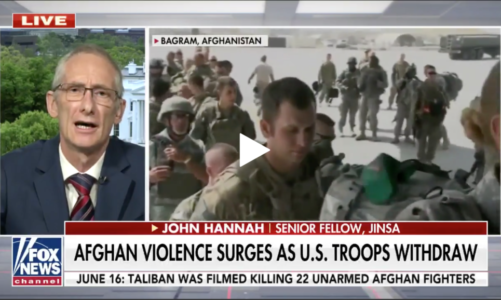 FOX News interview with JINSA Senior Fellow John Hannah reacts to withdrawal of U.S. troops from Afghanistan
